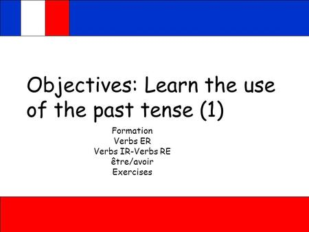 Objectives: Learn the use of the past tense (1) Formation Verbs ER Verbs IR-Verbs RE être/avoir Exercises.