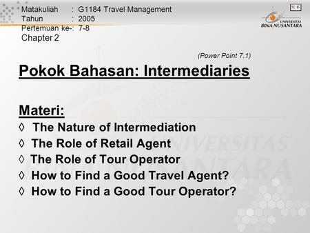 Matakuliah : G1184 Travel Management Tahun : 2005 Pertemuan ke-: 7-8 Chapter 2 (Power Point 7.1) Pokok Bahasan: Intermediaries Materi:  The Nature of.
