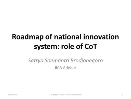 Roadmap of national innovation system: role of CoT Satryo Soemantri Brodjonegoro JICA Adviser 2/26/2013CoT preparation - Innovation system1.