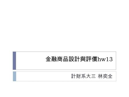 金融商品設計與評價 hw13 計財系大三 林奕全. Outline  1. Asian option in MC/Control variate  Call(max(A-X,0)/max(S(T)-A,0)  Put(max(A-X,0)/max(A-S(T),0)  2. Lookback.