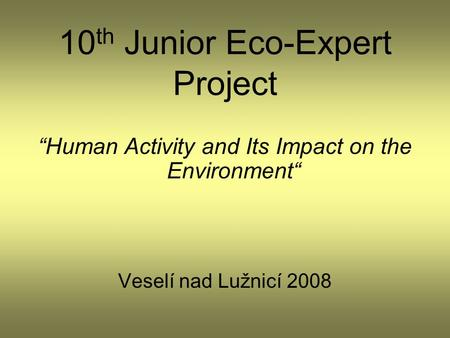 "10 th Junior Eco-Expert Project ""Human Activity and Its Impact on the Environment"" Veselí nad Lužnicí 2008."