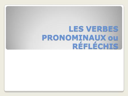 LES VERBES PRONOMINAUX ou RÉFLÉCHIS. A pronominal verb is a verb that is accompanied by a reflexive pronoun. Pronominal verbs fall into three major classes.
