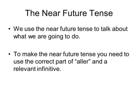 The Near Future Tense We use the near future tense to talk about what we are going to do. To make the near future tense you need to use the correct part.