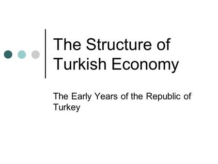 The Structure of Turkish Economy The Early Years of the Republic of Turkey.