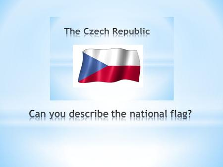 "The national flag consists of a white and a red stripe and a blue triangle. The Czech anthem is the song "" Where my home is"" by J.K.Tyl. The Czech symbol."