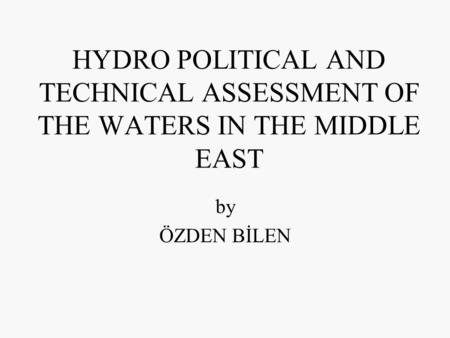HYDRO POLITICAL AND TECHNICAL ASSESSMENT OF THE WATERS IN THE MIDDLE EAST by ÖZDEN BİLEN.