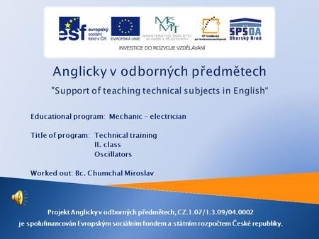 Educational program: Mechanic - electrician Title of program: Technical training II. class Oscillators Worked out: Bc. Chumchal Miroslav Projekt Anglicky.