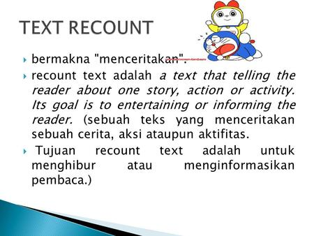  bermakna menceritakan.  recount text adalah a text that telling the reader about one story, action or activity. Its goal is to entertaining or informing.