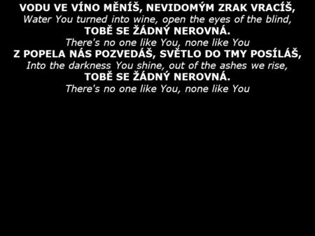 VODU VE VÍNO MĚNÍŠ, NEVIDOMÝM ZRAK VRACÍŠ, Water You turned into wine, open the eyes of the blind, TOBĚ SE ŽÁDNÝ NEROVNÁ. There's no one like You, none.