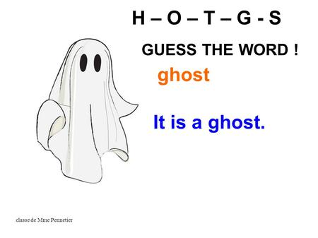 Classe de Mme Pennetier It is a ghost. H – O – T – G - S ghost GUESS THE WORD !