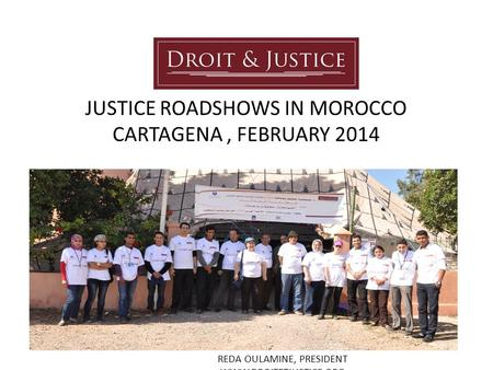JUSTICE ROADSHOWS IN MOROCCO CARTAGENA, FEBRUARY 2014 REDA OULAMINE, PRESIDENT WWW.DROITETJUSTICE.ORG.