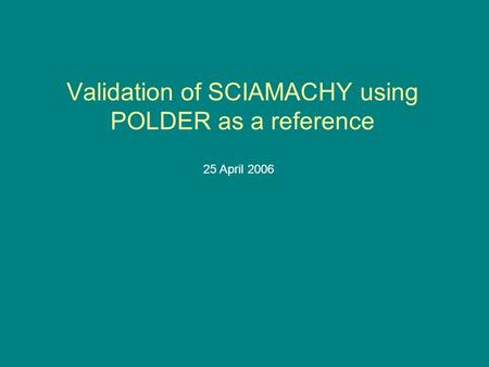 Validation of SCIAMACHY using POLDER as a reference 25 April 2006.