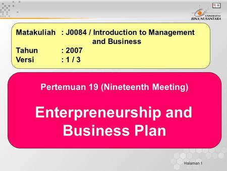 Halaman 1 Matakuliah: J0084 / Introduction to Management and Business Tahun: 2007 Versi: 1 / 3 Pertemuan 19 (Nineteenth Meeting) Enterpreneurship and Business.