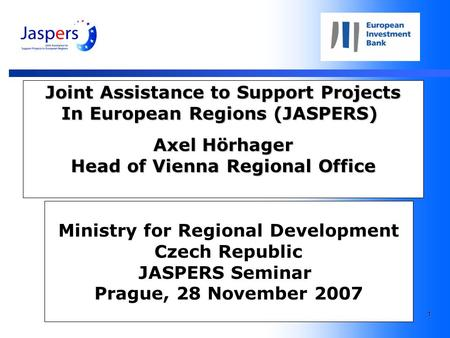 1 Joint Assistance to Support Projects In European Regions (JASPERS) Axel Hörhager Head of Vienna Regional Office Ministry for Regional Development Czech.