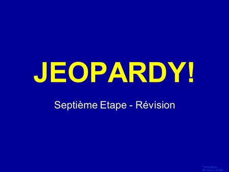 Template by Bill Arcuri, WCSD Click Once to Begin JEOPARDY! Septième Etape - Révision.