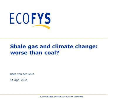 0 Shale gas and climate change: worse than coal? Kees van der Leun 11 April 2011.