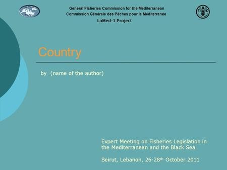 Country Expert Meeting on Fisheries Legislation in the Mediterranean and the Black Sea Beirut, Lebanon, 26-28 th October 2011 by (name of the author) General.