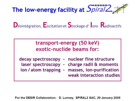The low-energy facility at SPIRAL2 transport-energy (50 keV) exotic-nuclide beams for: For the DESIR Collaboration: D. Lunney, SPIRAL2 SAC, 29 January.