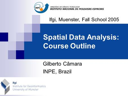 Spatial Data Analysis: Course Outline Ifgi, Muenster, Fall School 2005 Gilberto <strong>C</strong>âmara INPE, Brazil.