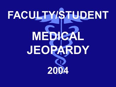 FACULTY/STUDENT MEDICAL JEOPARDY 2004 Category 1 Category 2 Category 3 Category 4 Category 5 100 200 300 400 500 TO DOUBLE JEOPARDY DD.