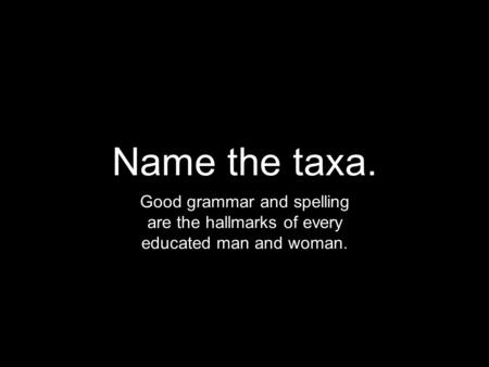 Name the taxa. Good grammar and spelling are the hallmarks of every educated man and woman.