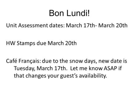 Bon Lundi! Unit Assessment dates: March 17th- March 20th HW Stamps due March 20th Café Français: due to the snow days, new date is Tuesday, March 17th.