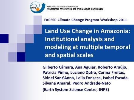 Land Use Change in Amazonia: Institutional analysis and modeling at multiple temporal and spatial scales Gilberto Câmara, Ana Aguiar, Roberto Araújo, Patrícia.