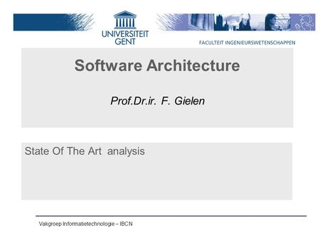 Vakgroep Informatietechnologie – IBCN Software Architecture Prof.Dr.ir. F. Gielen State Of The Art analysis.