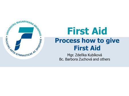 First Aid Mgr. Zdeňka Kubíková Bc. Barbora Zuchová and others Process how to give First Aid.