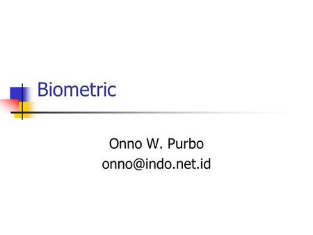Biometric Onno W. Purbo Biometric Measurable physiological and / or behavioural characteristics that can be utilised to verify the identity.