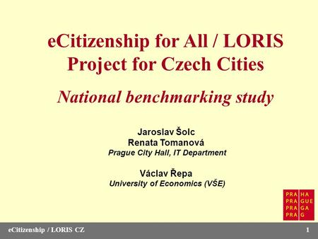 ECitizenship / LORIS CZ1 eCitizenship for All / LORIS Project for Czech Cities National benchmarking study Jaroslav Šolc Renata Tomanová Prague City Hall,