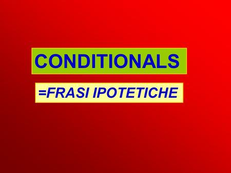 CONDITIONALS =FRASI IPOTETICHE. ZERO CONDITIONAL If water reaches 100 degrees, it boils. If babies are hungry, they cry. Frase subordinata SIMPLE PRESENT.