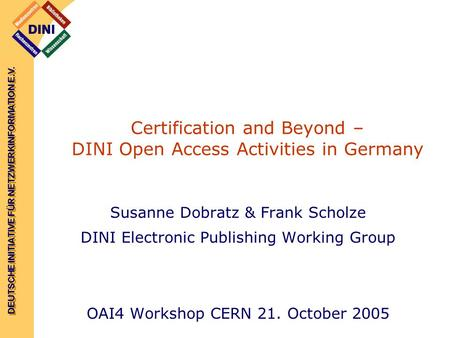 DEUTSCHE INITIATIVE FÜR NETZWERKINFORMATION E.V. Certification and Beyond – DINI Open Access Activities in Germany Susanne Dobratz & Frank Scholze DINI.