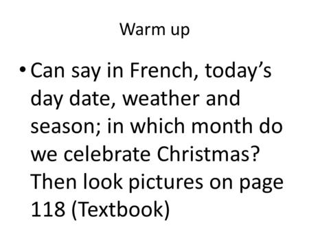Warm up Can say in French, today's day date, weather and season; in which month do we celebrate Christmas? Then look pictures on page 118 (Textbook)