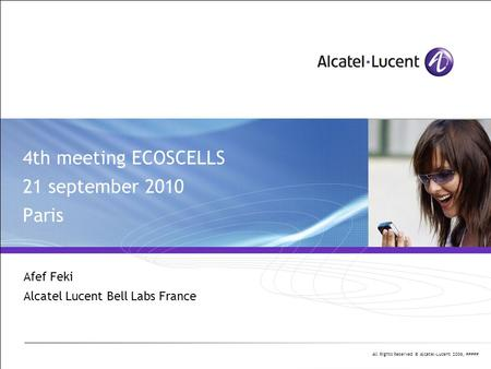All Rights Reserved © Alcatel-Lucent 2006, ##### 4th meeting ECOSCELLS 21 september 2010 Paris Afef Feki Alcatel Lucent Bell Labs France.