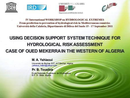 USING DECISION SUPPORT SYSTEM TECHNIQUE FOR HYDROLOGICAL RISK ASSESSMENT CASE OF OUED MEKERRA IN THE WESTERN OF ALGERIA M. A. Yahiaoui Université de Bechar.