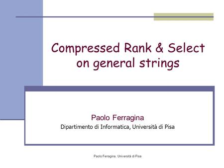 Paolo Ferragina, Università di Pisa Compressed Rank & Select on general strings Paolo Ferragina Dipartimento di Informatica, Università di Pisa.