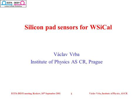 ECFA-DESY meeting, Krakow, 16 th September 2001Václav Vrba, Institute of Physics, AS CR 1 Václav Vrba Institute of Physics AS CR, Prague Silicon pad sensors.