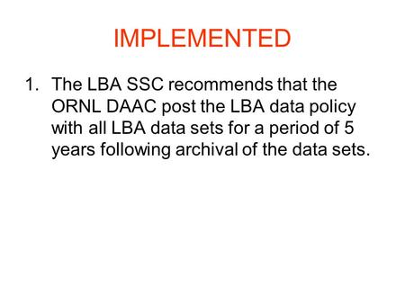 IMPLEMENTED 1.The LBA SSC recommends that the ORNL DAAC post the LBA data policy with all LBA data sets for a period of 5 years following archival of the.
