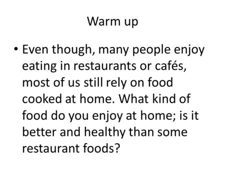 Warm up Even though, many people enjoy eating in restaurants or cafés, most of us still rely on food cooked at home. What kind of food do you enjoy at.