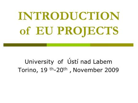 INTRODUCTION of EU PROJECTS University of Ústí nad Labem Torino, 19 th -20 th, November 2009.