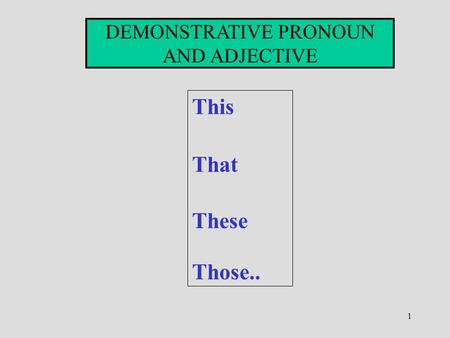1 DEMONSTRATIVE PRONOUN AND ADJECTIVE This That These Those..