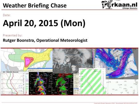 Weather Briefing Chase Date: April 20, 2015 (Mon) Presented by: Rutger Boonstra, Operational Meteorologist Copyright Rutger Boonstra 2015 - Generated: