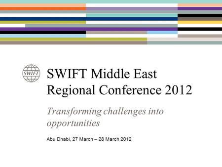 SWIFT Middle East Regional Conference 2012 Transforming challenges into opportunities Abu Dhabi, 27 March – 28 March 2012.