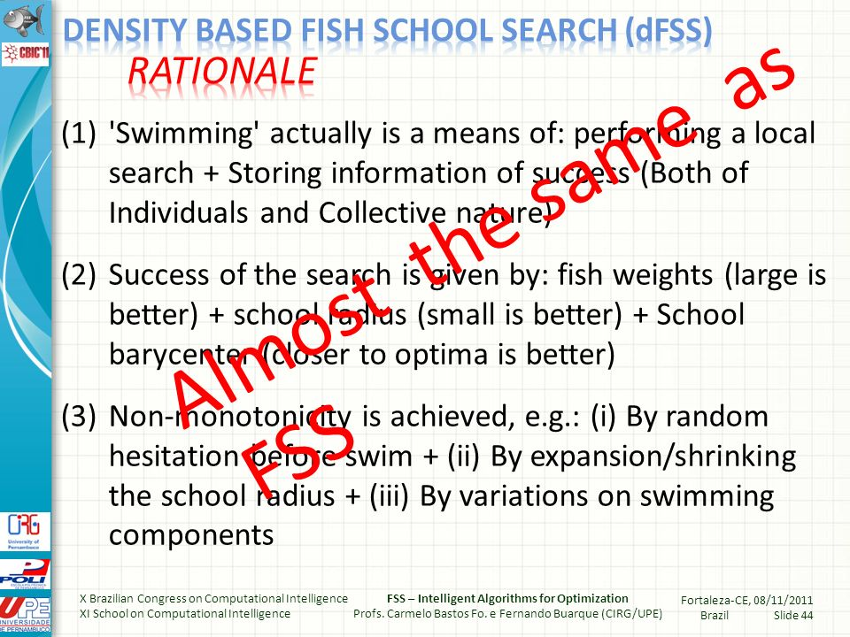 Every fish share their food with all others Sharing of food depends on (i) distance and (ii) density Distance and density act as segregators (among sub- populations of the school) Fish now has a memory of collaborations with their pals Swimming in dFSS is weighted also by this memory X Brazilian Congress on Computational Intelligence XI School on Computational Intelligence FSS – Intelligent Algorithms for Optimization Profs.