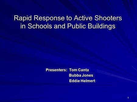 1 Rapid Response to Active Shooters in Schools and Public Buildings Presenters: Tom Canta Bubba Jones Bubba Jones Eddie Helmert Eddie Helmert.