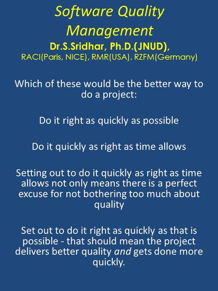 Software Quality Management Dr.S.Sridhar, Ph.D.(JNUD), RACI(Paris, NICE), RMR(USA), RZFM(Germany) Which of these would be the better way to do a project: