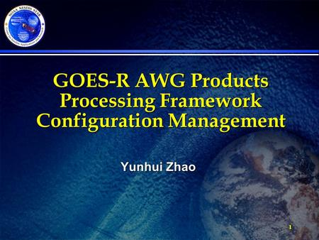 1 GOES-R AWG Products Processing Framework Configuration Management Yunhui Zhao.