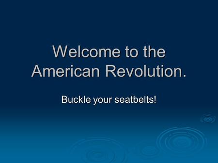Welcome to the American Revolution. Buckle your seatbelts!