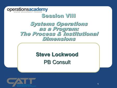 1 Session VIII Systems Operations as a <strong>Program</strong>: The Process & Institutional Dimensions Steve Lockwood PB Consult.
